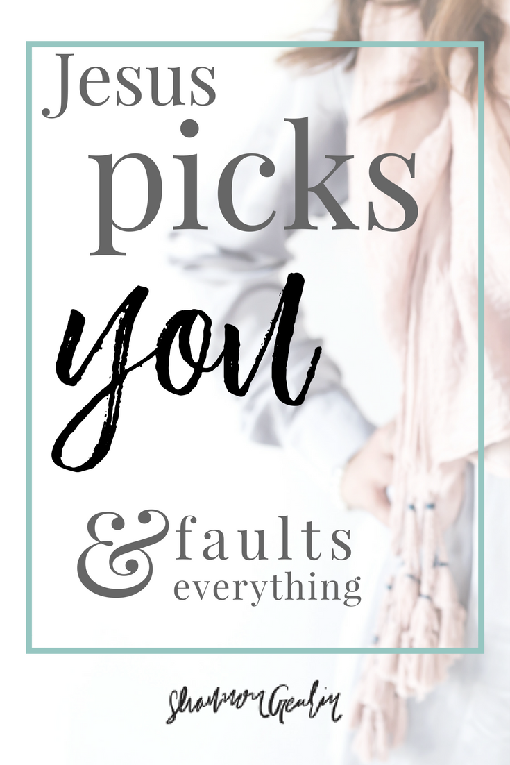 I (Jesus) pick you, faults and everything!